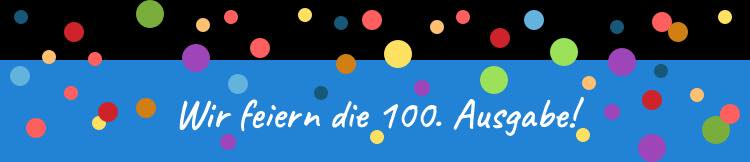 Wir feiern die 100. Ausgabe!